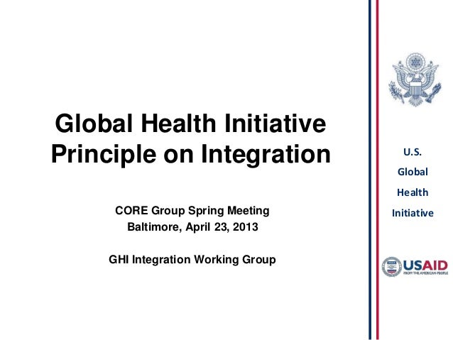 U.S.GlobalHealthInitiativeGlobal Health InitiativePrinciple on IntegrationCORE Group Spring MeetingBaltimore, April 23, 20...
