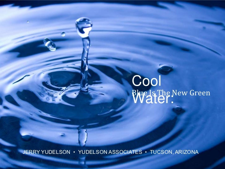 Cool Water:<br />Blue Is The New Green<br />© 2010 Yudelson Associates<br />JERRY YUDELSON  •  YUDELSON ASSOCIATES  •  TUC...