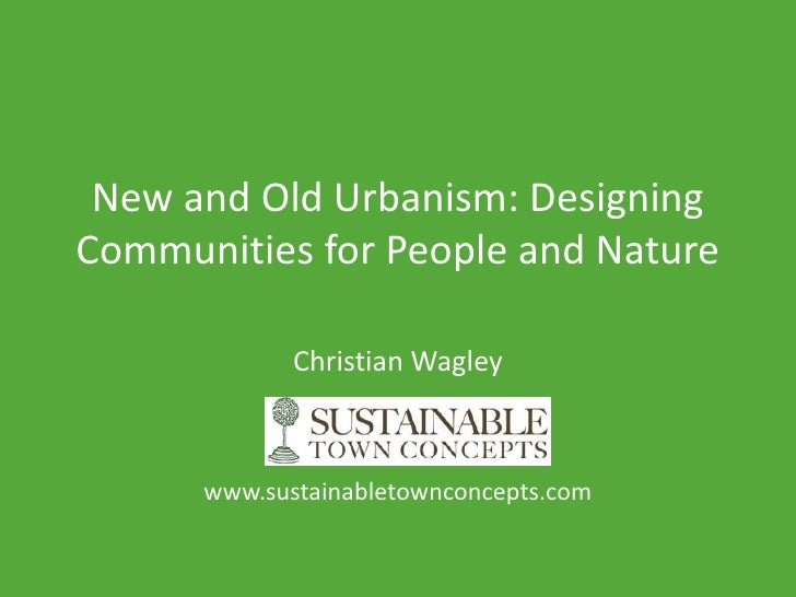 New and Old Urbanism: Designing Communities for People and Nature               Christian Wagley          www.sustainablet...