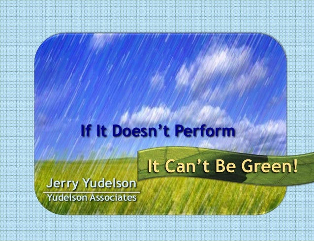 If It Doesn't Perform                      It Can't Be Green!Jerry YudelsonYudelson Associates