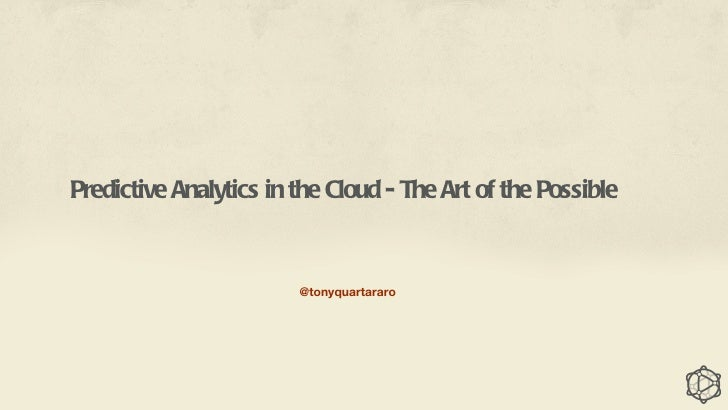 Predictive Analytics in the Cloud - The Art of the Possible                        @tonyquartararo