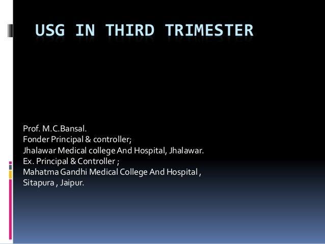 USG IN THIRD TRIMESTER  Prof. M.C.Bansal.  Fonder Principal & controller;  Jhalawar Medical college And Hospital, Jhalawar...