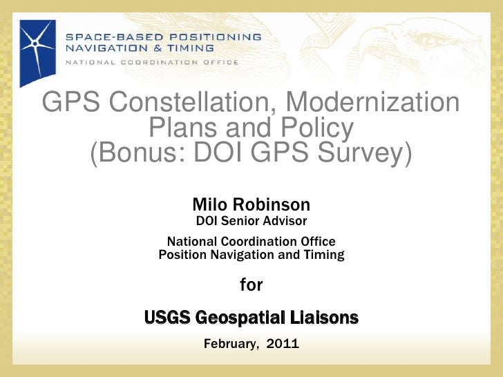 GPS Constellation, Modernization Plans and Policy(Bonus: DOI GPS Survey) <br />Milo RobinsonDOI Senior Advisor <br />Natio...