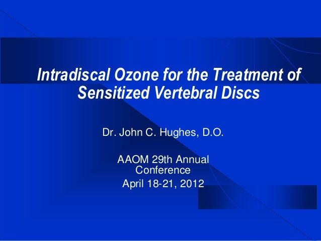 Intradiscal Ozone for the Treatment of Sensitized Vertebral Discs Dr. John C. Hughes, D.O. AAOM 29th Annual Conference Apr...