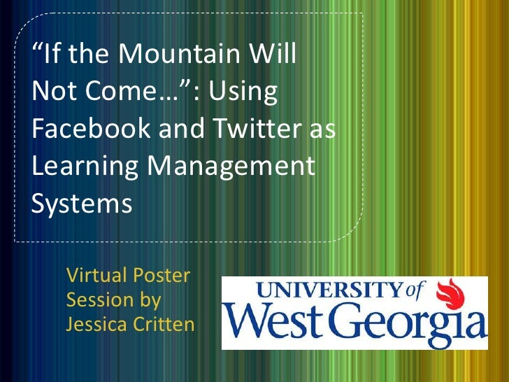"""If the Mountain WillNot Come…"": UsingFacebook and Twitter asLearning ManagementSystems  Virtual Poster  Session by  Jessi..."