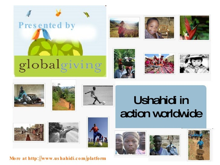 Ushahidi in action worldwide Presented by More at http://www.ushahidi.com/platform