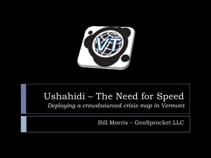 Ushahidi – The Need for SpeedDeploying a crowdsourced crisis map in Vermont<br />Bill Morris – GeoSprocket LLC<br />