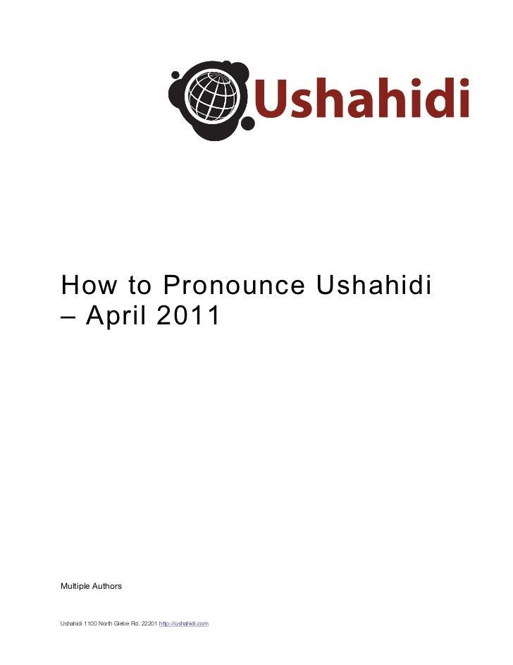 How to Pronounce Ushahidi– April 2011Multiple AuthorsUshahidi 1100 North Glebe Rd. 22201 http://ushahidi.com