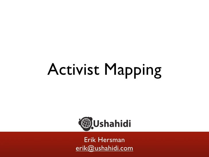 Activist Mapping         Erik Hersman    erik@ushahidi.com