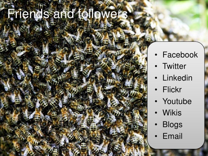 Friends and followers<br />Facebook<br />Twitter<br />Linkedin<br />Flickr<br />Youtube<br />Wikis<br />Blogs<br />Email<b...