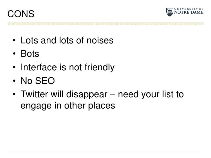 CONS<br />Lots and lots of noises<br />Bots<br />Interface is not friendly<br />No SEO<br />Twitter will disappear – need ...