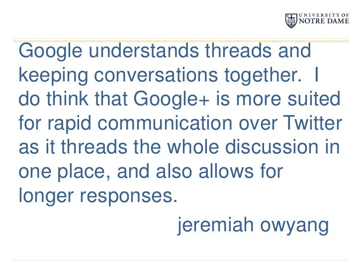 Google understands threads and keeping conversations together.  I do think that Google+ is more suited for rapid communica...