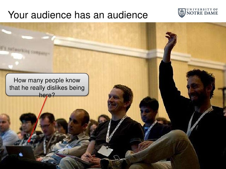Your audience has an audience<br />How many people know that he really dislikes being here?<br />