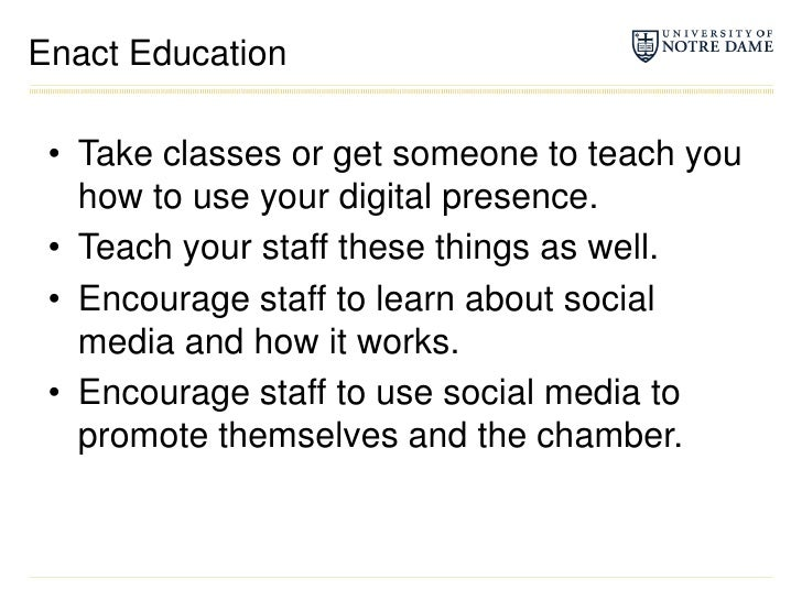 Enact Education<br />Take classes or get someone to teach you how to use your digital presence.<br />Teach your staff thes...