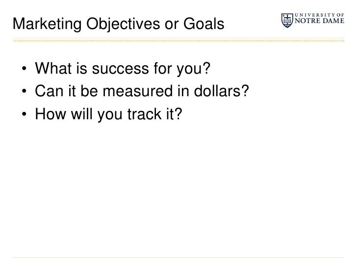 Marketing Objectives or Goals<br />What is success for you?<br />Can it be measured in dollars?<br />How will you track i...