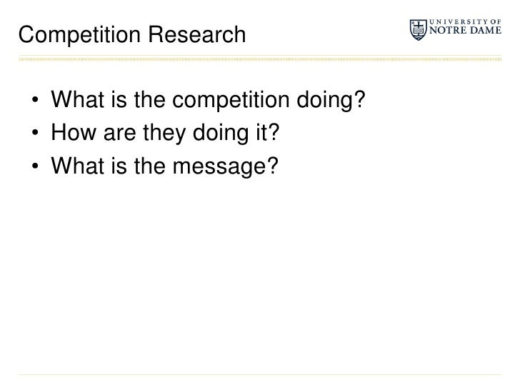 Competition Research<br />What is the competition doing?<br />How are they doing it?<br />What is the message?<br />