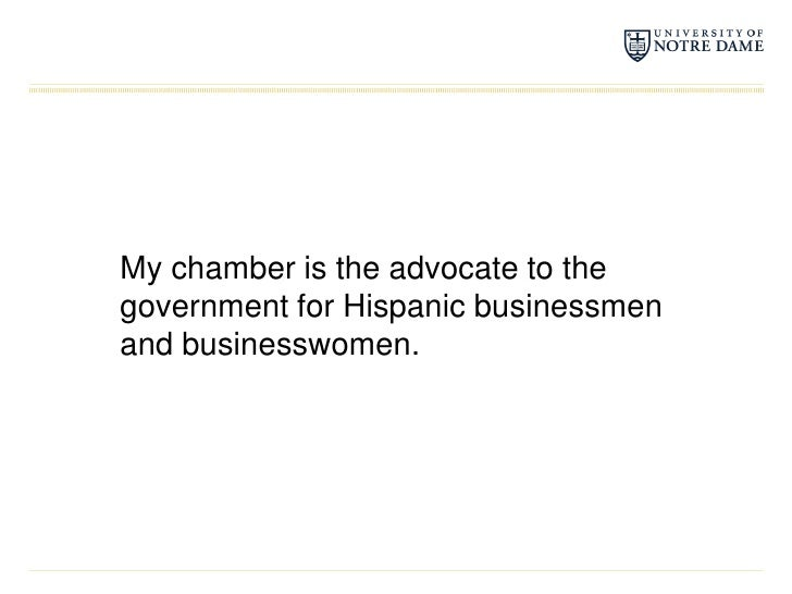 My chamber is the advocate to the government for Hispanic businessmen and businesswomen.<br />