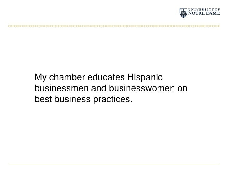 My chamber educates Hispanic businessmen and businesswomen on best business practices.<br />