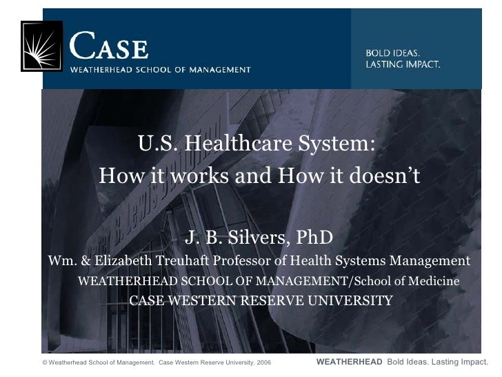 <ul><li>U.S. Healthcare System:  </li></ul><ul><li>How it works and How it doesn't </li></ul><ul><li>J. B. Silvers, PhD </...