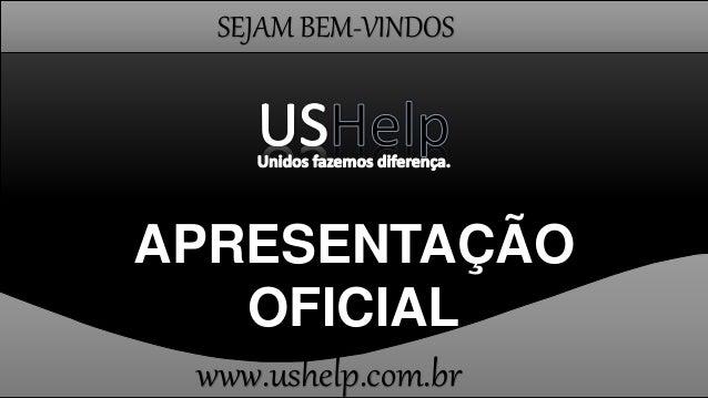 SEJAM BEM-VINDOS APRESENTAÇÃO OFICIAL www.ushelp.com.br
