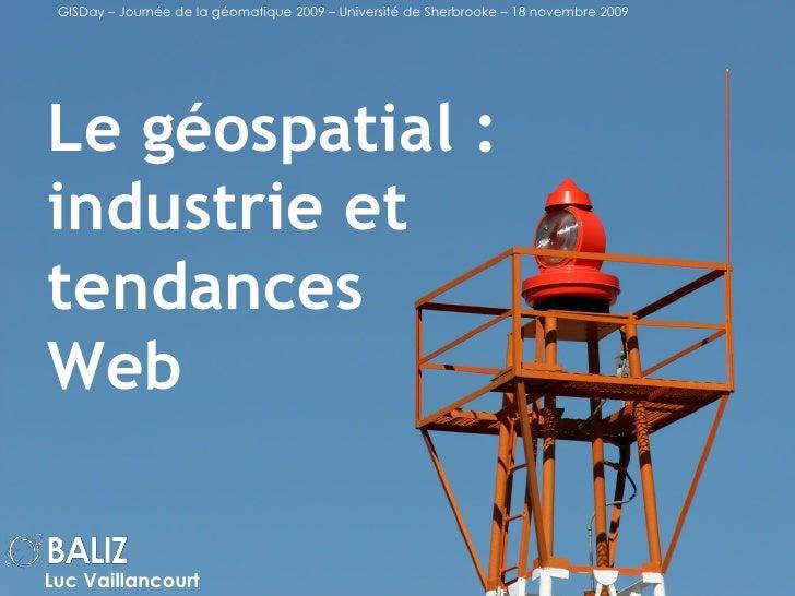Le géospatial : industrie et tendances Web Luc Vaillancourt GISDay – Journée de la géomatique 2009 – Université de Sherbro...