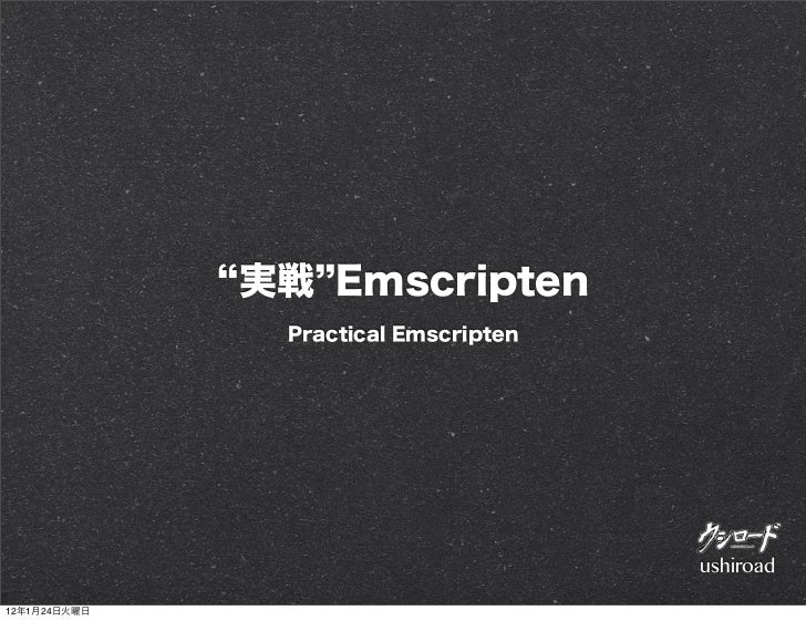 実戦 Emscripten               Practical Emscripten                                      ushiroad12年1月24日火曜日