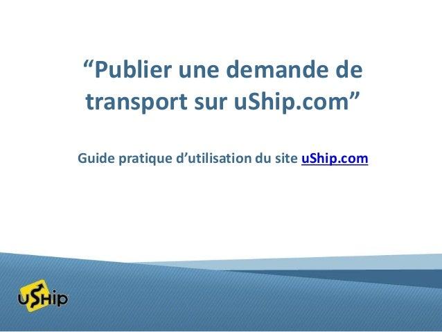 """""""Publier une demande de transport sur uShip.com"""" Guide pratique d'utilisation du site uShip.com"""