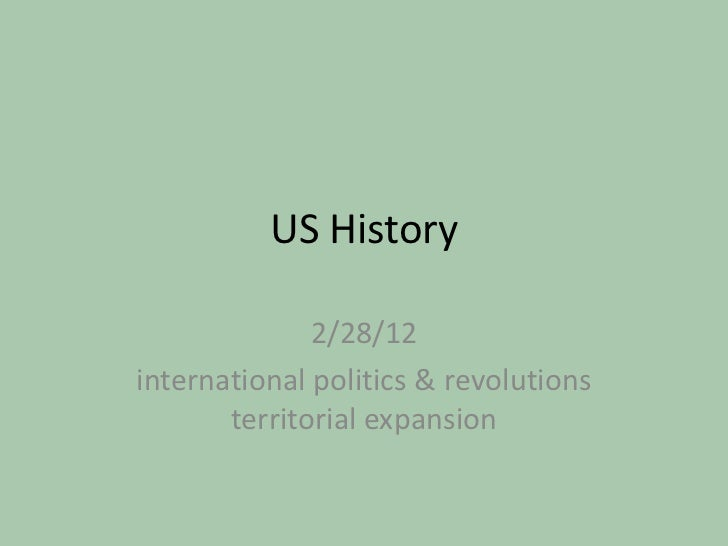 US History              2/28/12international politics & revolutions       territorial expansion