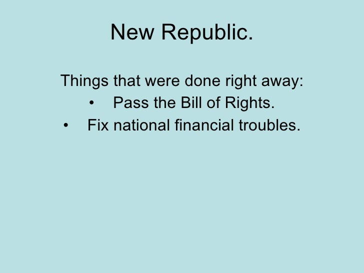New Republic. <ul><li>Things that were done right away: </li></ul><ul><li>Pass the Bill of Rights. </li></ul><ul><li>Fix n...