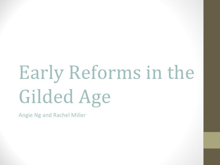 Early Reforms in the Gilded Age Angie Ng and Rachel Miller