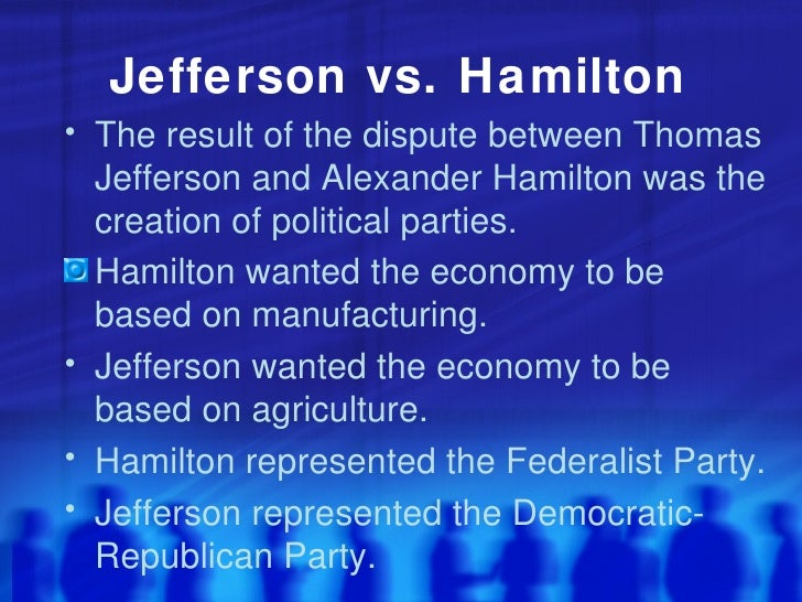 jefferson and hamiltons dispute After the 1800 election, hamilton didn't let the feud with burr drop jefferson also ignored burr as his vice president, and he made it clear that under new election rules, there was no way burr was going on the 1804 ticket hamilton then worked to defeat burr's attempt to become governor of new york.