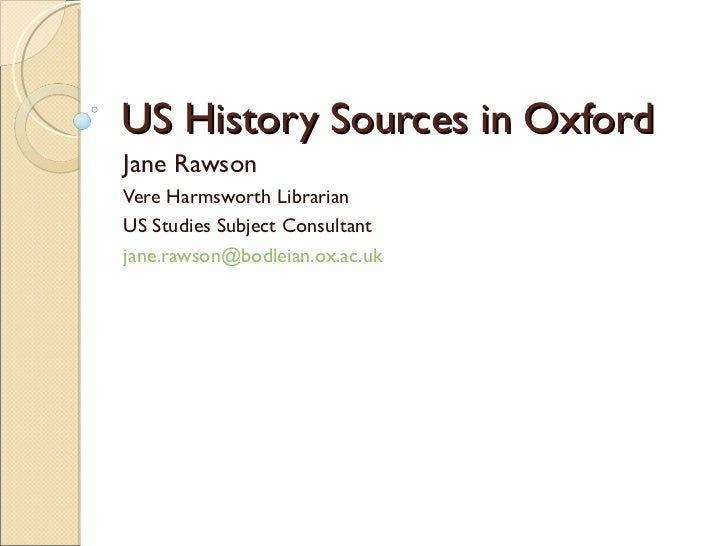 US History Sources in Oxford Jane Rawson Vere Harmsworth Librarian US Studies Subject Consultant [email_address]