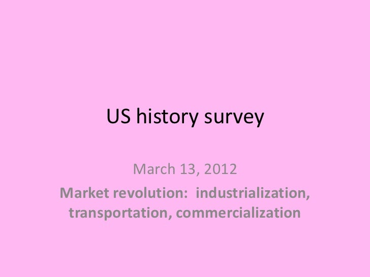 US history survey          March 13, 2012Market revolution: industrialization, transportation, commercialization