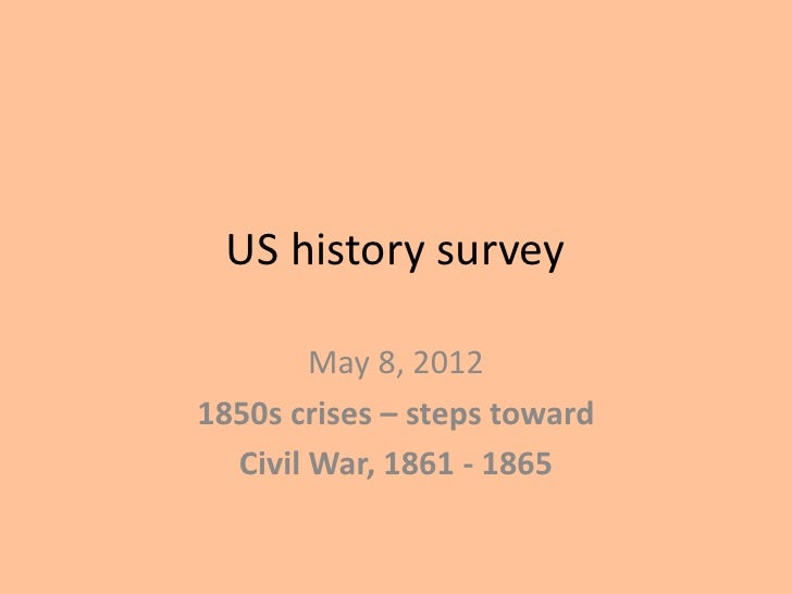 US history survey        May 8, 20121850s crises – steps toward  Civil War, 1861 - 1865