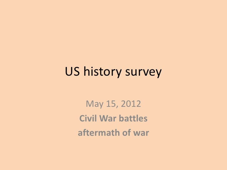 US history survey    May 15, 2012  Civil War battles  aftermath of war