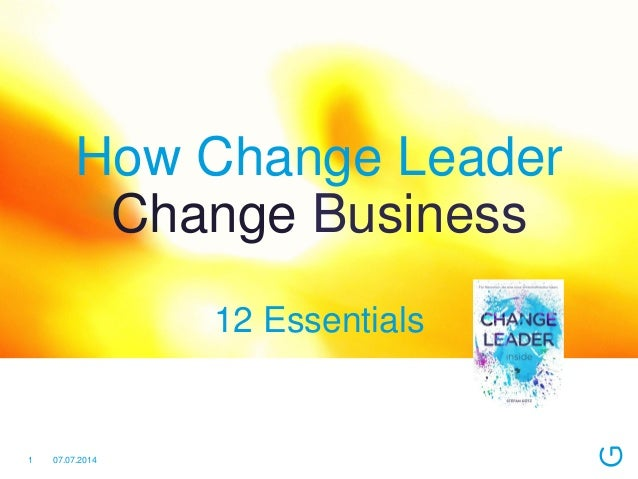 How Change Leader Change Business 12 Essentials 07.07.20141