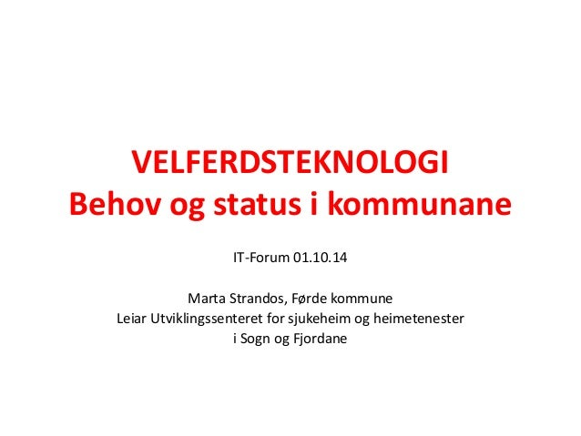 VELFERDSTEKNOLOGI  Behov og status i kommunane  IT-Forum 01.10.14  Marta Strandos, Førde kommune  Leiar Utviklingssenteret...