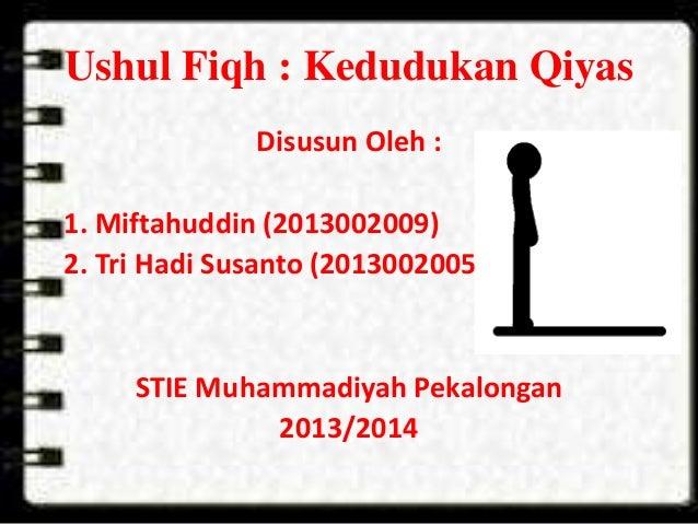 Ushul Fiqh : Kedudukan Qiyas Disusun Oleh : 1. Miftahuddin (2013002009) 2. Tri Hadi Susanto (2013002005) STIE Muhammadiyah...