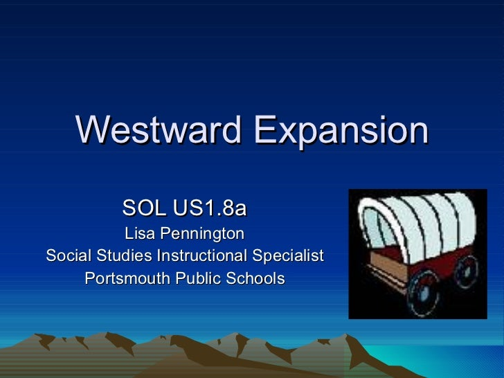 Westward Expansion SOL US1.8a Lisa Pennington Social Studies Instructional Specialist Portsmouth Public Schools
