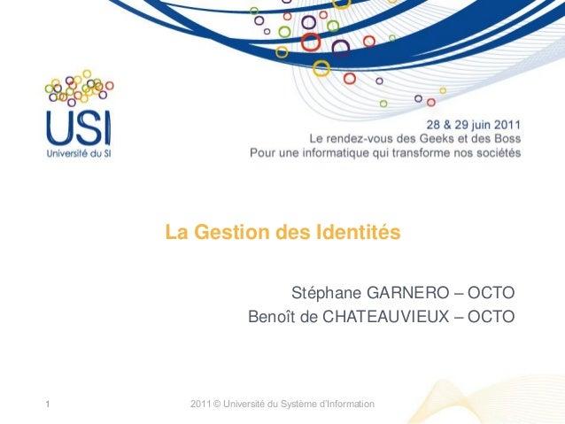 La Gestion des Identités Stéphane GARNERO – OCTO Benoît de CHATEAUVIEUX – OCTO 2011 © Université du Système d'Information1