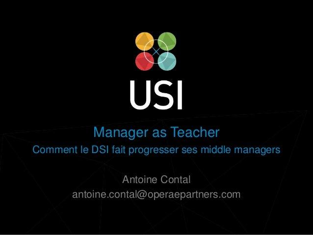 www.usievents.com #USI2014 Manager as Teacher Comment le DSI fait progresser ses middle managers Antoine Contal antoine.co...