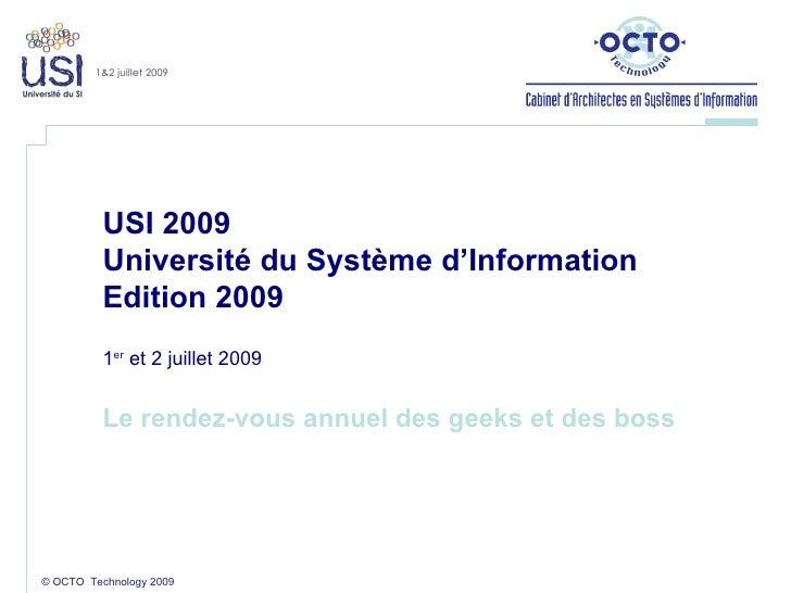 © OCTO  Technology 2009 USI 2009 Université du Système d'Information  Edition 2009 1 er  et 2 juillet 2009 Le rendez-vous ...