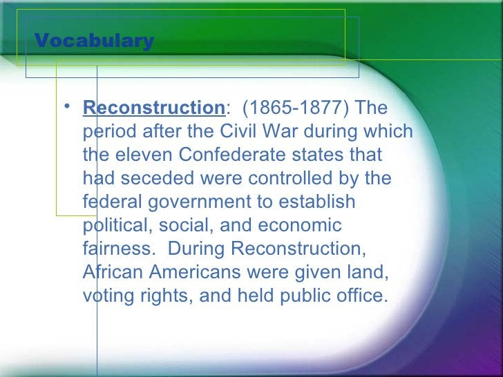 Vocabulary <ul><li>Reconstruction :  (1865-1877) The period after the Civil War during which the eleven Confederate states...