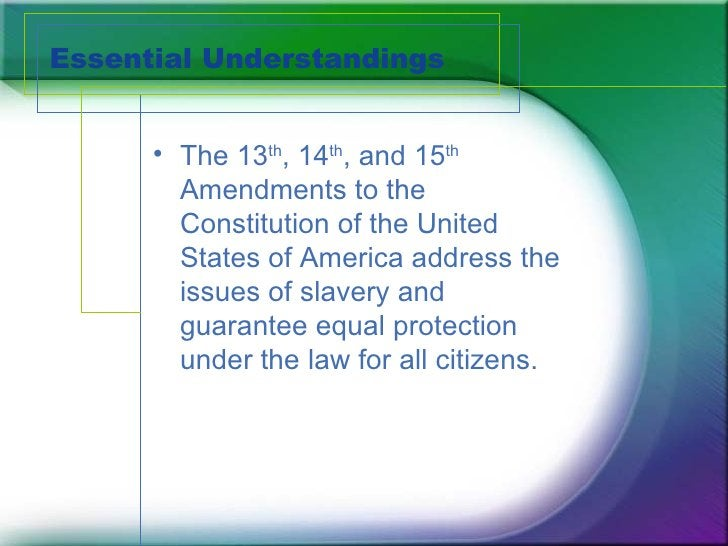 Essential Understandings <ul><li>The 13 th , 14 th , and 15 th  Amendments to the Constitution of the United States of Ame...
