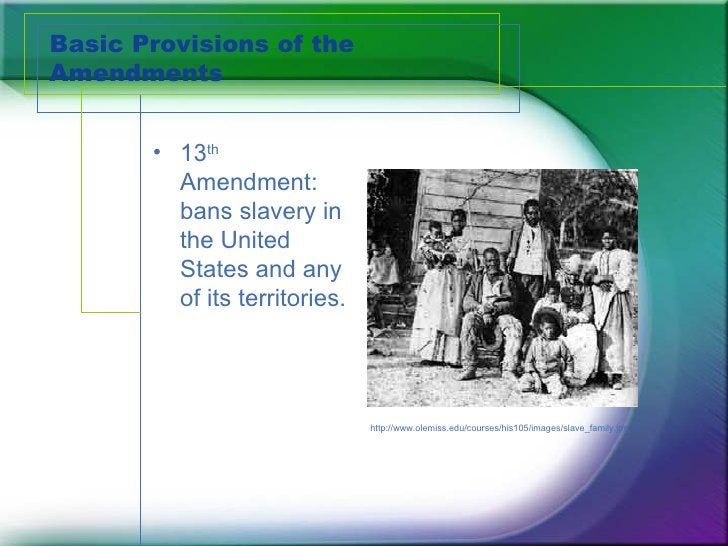 Basic Provisions of the Amendments <ul><li>13 th  Amendment:  bans slavery in the United States and any of its territories...