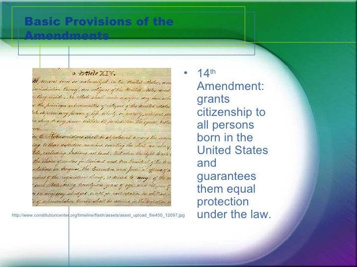 Basic Provisions of the Amendments <ul><li>14 th  Amendment:  grants citizenship to all persons born in the United States ...