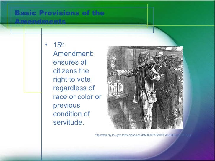 Basic Provisions of the Amendments <ul><li>15 th  Amendment:  ensures all citizens the right to vote regardless of race or...