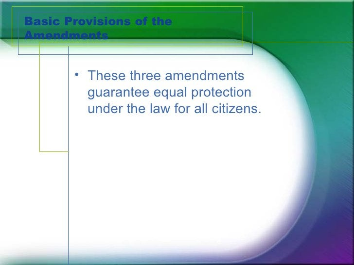 Basic Provisions of the Amendments <ul><li>These three amendments guarantee equal protection under the law for all citizen...