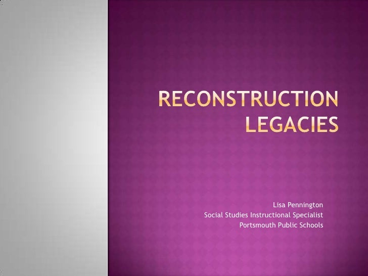 Reconstruction Legacies<br />Lisa Pennington<br />Social Studies Instructional Specialist<br />Portsmouth Public Schools<b...