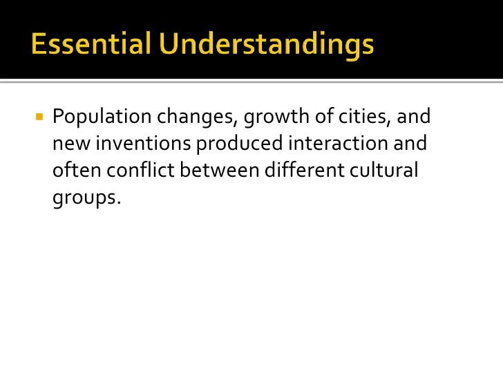 Essential Understandings<br />Population changes, growth of cities, and new inventions produced interaction and often conf...